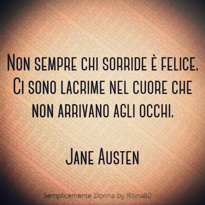 Non sempre chi sorride è felice. Ci sono lacrime nel cuore che non arrivano agli occhi. Jane Austen