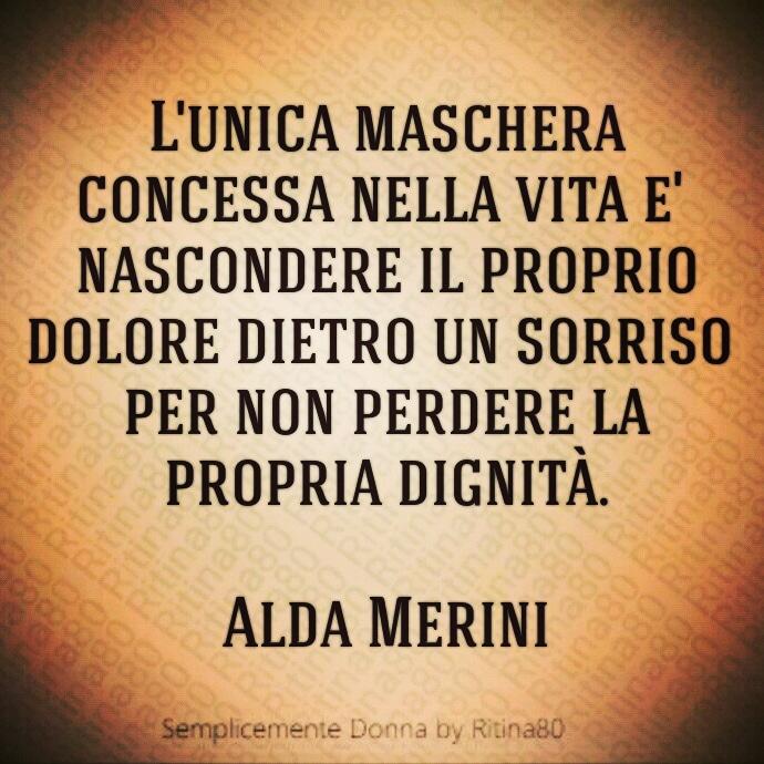 L'unica maschera concessa nella vita e' nascondere il proprio dolore dietro un sorriso per non perdere la propria dignità. Alda Merini