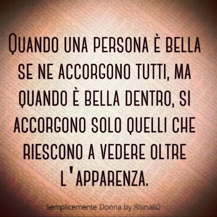 Quando una persona è bella se ne accorgono tutti, ma quando è bella dentro, si accorgono solo quelli che riescono a vedere oltre l'apparenza.