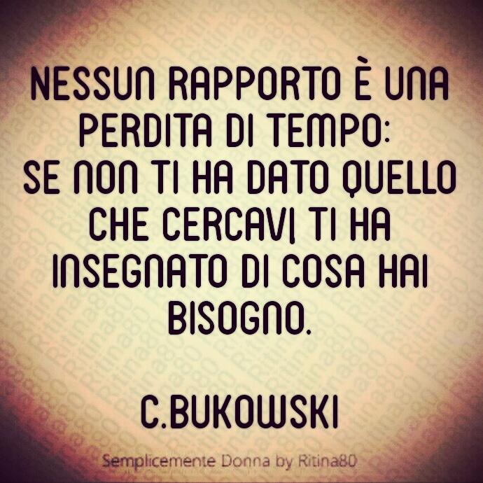 Nessun rapporto è una perdita di tempo: se non ti ha dato quello che cercavi, ti ha insegnato di cosa hai bisogno. C.Bukowski