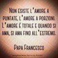 Non esiste l'amore a puntate, l'amore a porzioni. L'amore è totale e quando si ama, si ama fino all'estremo. Papa Francesco