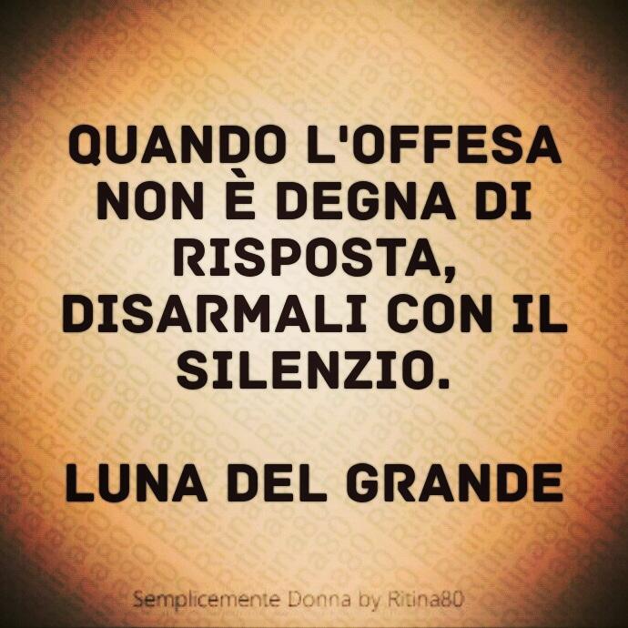Quando l'offesa non è degna di risposta, disarmali con il silenzio. Luna Del Grande
