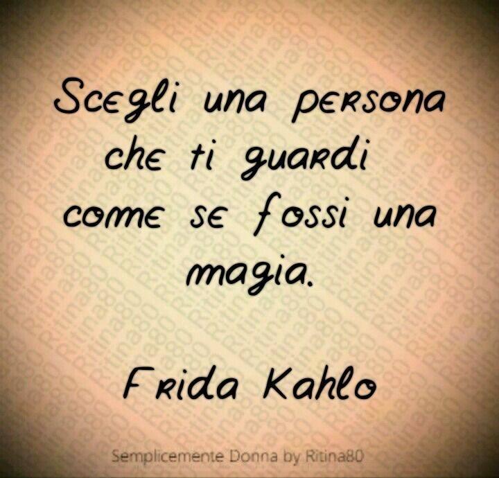 Scegli una persona che ti guardi come se fossi una magia. - Frida Kahlo -