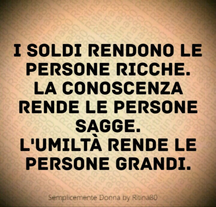 I soldi rendono le persone ricche. La conoscenza rende le persone sagge. L'umiltà rende le persone grandi.