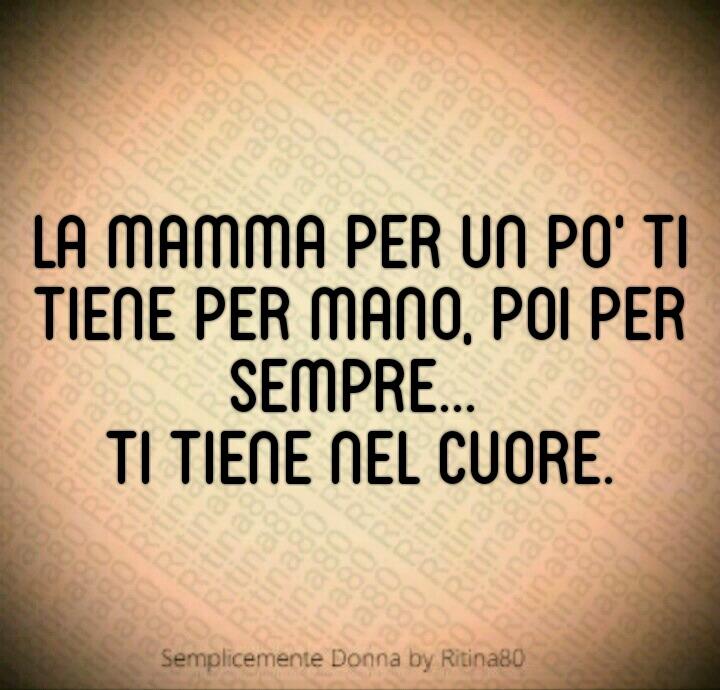 La mamma per un po' ti tiene per mano, poi per sempre... ti tiene nel cuore