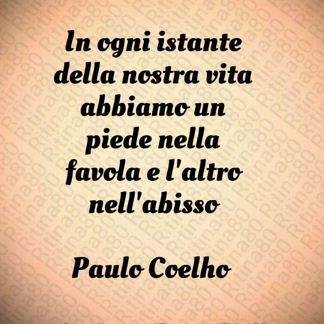 In ogni istante della nostra vita abbiamo un piede nella favola e l'altro nell'abisso Paulo Coelho - Undici Minuti