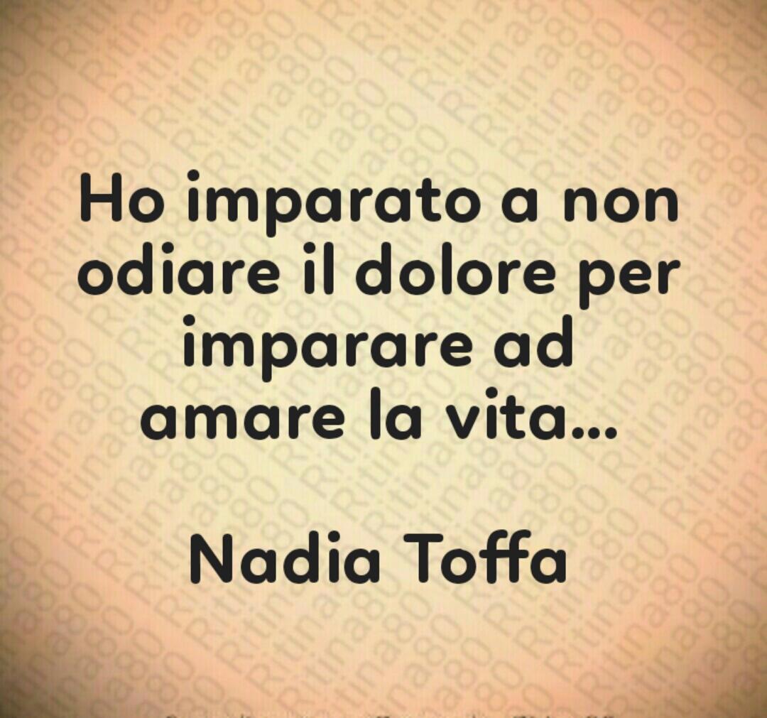 """""""Ho imparato a non odiare il dolore per imparare ad amare la vita""""... Nadia Toffa"""