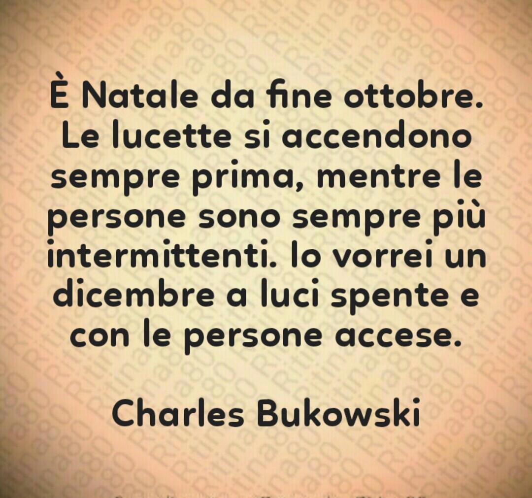 È Natale da fine ottobre. Le lucette si accendono sempre prima, mentre le persone sono sempre più intermittenti. Io vorrei un dicembre a luci spente e con le persone accese. Charles Bukowski