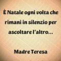 È Natale ogni volta che rimani in silenzio per ascoltare l'altro… Madre Teresa