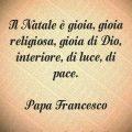 Il Natale è gioia, gioia religiosa, gioia di Dio, interiore, di luce, di pace. (Papa Francesco)