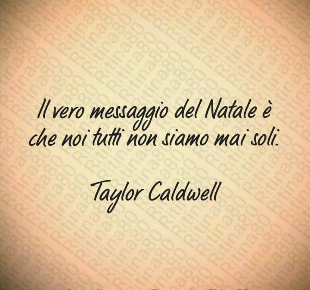 Il vero messaggio del Natale è che noi tutti non siamo mai soli. Taylor Caldwell