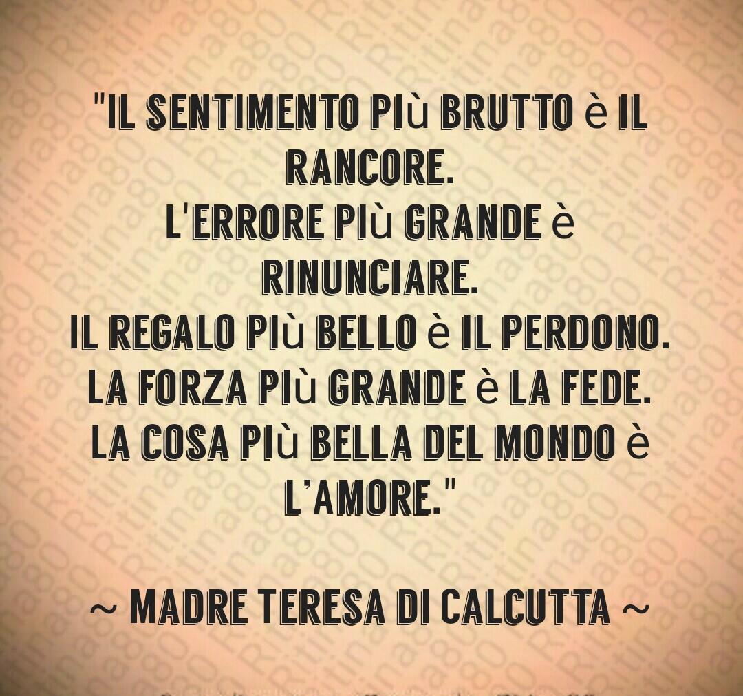 """""""Il sentimento più brutto è il rancore. L'errore più grande è rinunciare. Il regalo più bello è il perdono. La forza più grande è la fede. La cosa più bella del mondo è l'Amore."""" ~ Madre Teresa di Calcutta ~"""