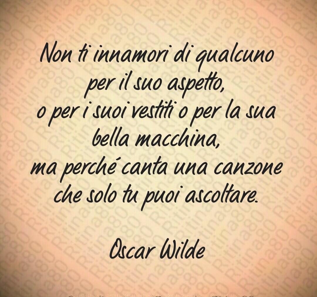 Non ti innamori di qualcuno per il suo aspetto, o per i suoi vestiti o per la sua bella macchina, ma perché canta una canzone che solo tu puoi ascoltare. Oscar Wilde