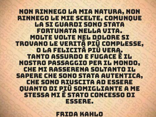 Non rinnego la mia natura, non rinnego le mie scelte, comunque la si guardi sono stata fortunata nella vita. Molte volte nel dolore si trovano le verità più complesse, o la felicità più vera. Tanto assurdo e fugace è il nostro passaggio per il mondo, che mi rasserena soltanto il sapere che sono stata autentica, che sono riuscita ad essere quanto di più somigliante a me stessa mi è stato concesso di essere.  Frida Kahlo