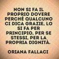 Non si fa il proprio dovere perché qualcuno ci dica grazie, lo si fa per principio, per se stessi, per la propria dignità. ( Oriana Fallaci )