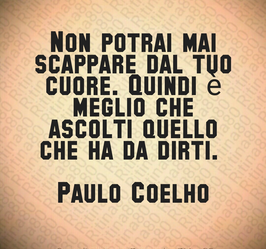 Non potrai mai scappare dal tuo cuore. Quindi è meglio che ascolti quello che ha da dirti.   Paulo Coelho