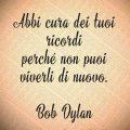 Abbi cura dei tuoi ricordi perché non puoi viverli di nuovo. Bob Dylan