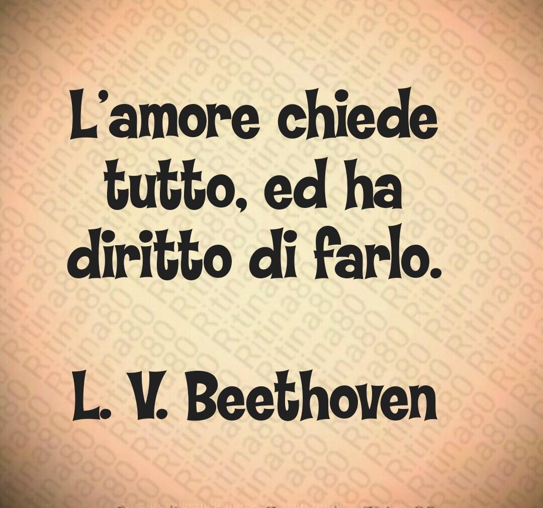 L'amore chiede tutto, ed ha diritto di farlo. L. V. Beethoven