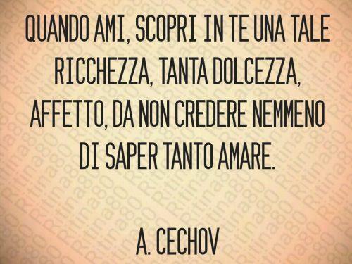 Quando ami, scopri in te una tale ricchezza, tanta dolcezza, affetto, da non credere nemmeno di saper tanto amare.  A. Cechov