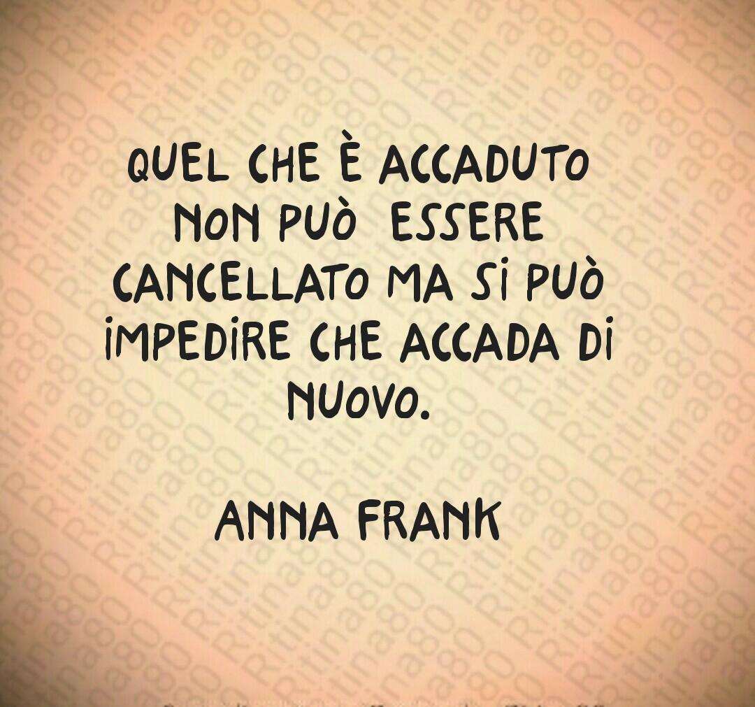 27 Gennaio, giornata della Memoria  Quel che è accaduto non può  essere cancellato ma si può impedire che accada di nuovo.  Anna Frank