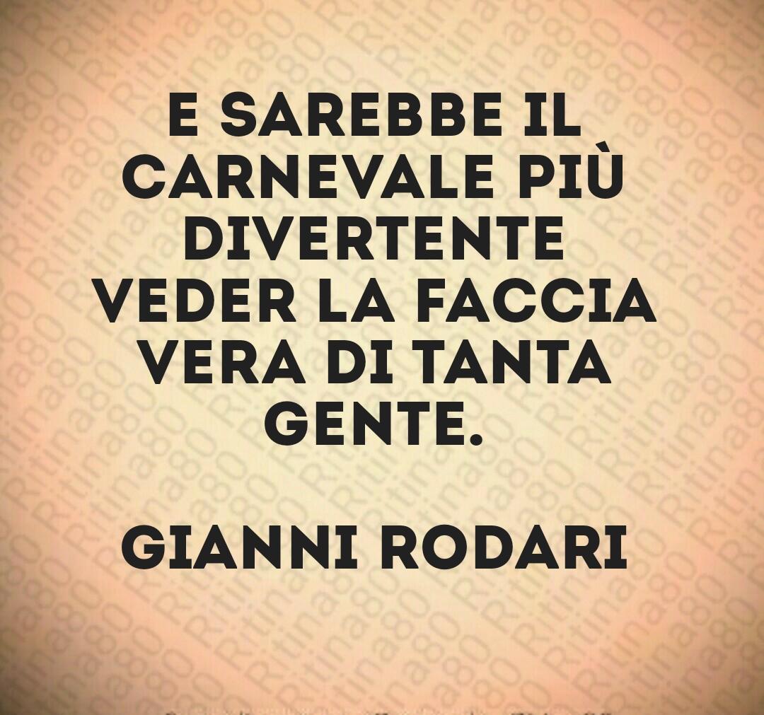 E sarebbe il carnevale più divertente veder la faccia vera di tanta gente.  Gianni Rodari