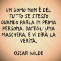 Un uomo non è del tutto se stesso quando parla in prima persona. Dategli una maschera, e vi dirà la verità. Oscar Wilde