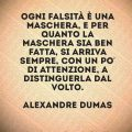 Ogni falsità è una maschera, e per quanto la maschera sia ben fatta, si arriva sempre, con un po' di attenzione, a distinguerla dal volto. Alexandre Dumas