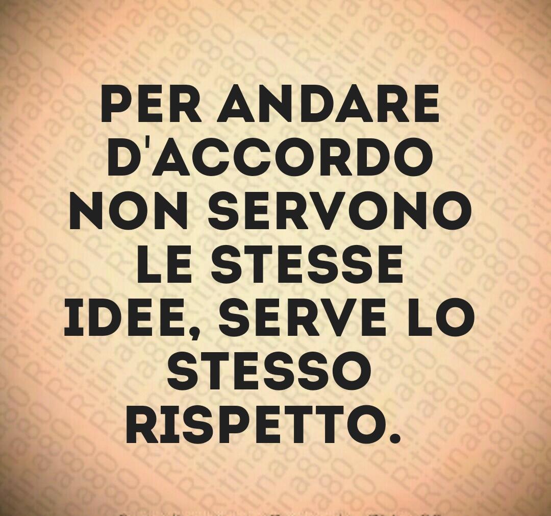 Per andare d'accordo non servono le stesse idee, serve lo stesso rispetto.