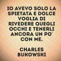 Io avevo solo la spietata e dolce voglia di rivedere quegli occhi e tenerli ancora un po' con me. Charles Bukowski