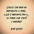 Colui che non ha imparato a dire: «Lei e nessun'altra», sa forse che cos'è l'amore? Van Gogh