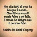 Non chiederti di cosa ha bisogno il mondo... Chiediti che cosa ti rende felice e poi fallo. Il mondo ha bisogno solo di persone felici... Antoine De Saint-Exupéry