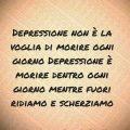 Depressione non è la voglia di morire ogni giorno Depressione è morire dentro ogni giorno mentre fuori ridiamo e scherziamo