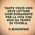 Tante volte uno deve lottare così duramente per la vita che non ha tempo di viverla. C.Bukowski