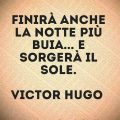 Finirà anche la notte più buia... e sorgerà il sole. Victor Hugo