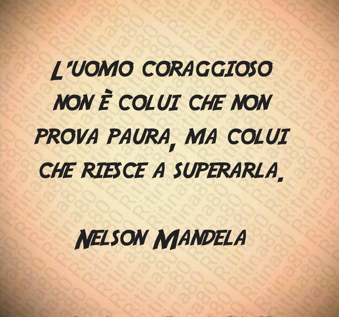 L'uomo coraggioso non è colui che non prova paura, ma colui che riesce a superarla.  Nelson Mandela