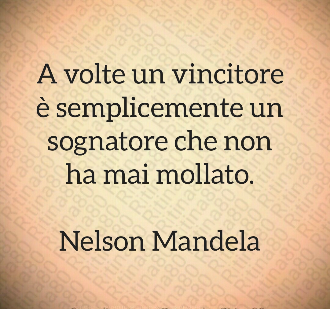 A volte un vincitore è semplicemente un sognatore che non ha mai mollato.  Nelson Mandela