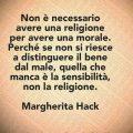 Non è necessario avere una religione per avere una morale. Perché se non si riesce a distinguere il bene dal male, quella che manca è la sensibilità, non la religione. Margherita Hack