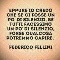 Eppure io credo che se ci fosse un po' di silenzio, se tutti facessimo un po' di silenzio, forse qualcosa potremmo capire. Federico Fellini