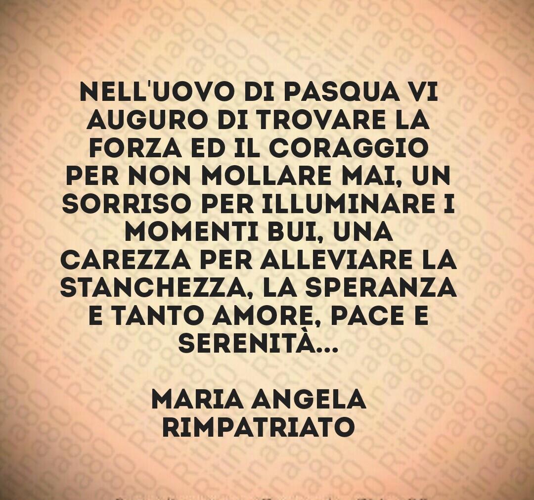Nell'uovo di Pasqua vi auguro di trovare la forza ed il coraggio per non mollare mai, un sorriso per illuminare i momenti bui, una carezza per alleviare la stanchezza, la speranza e tanto amore, pace e serenità... Maria Angela Rimpatriato