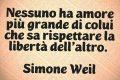 Nessuno ha amore più grande di colui che sa rispettare la libertà dell'altro.   Simone Weil