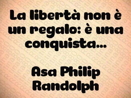 La libertà non è un regalo: è una conquista…  Asa Philip Randolph