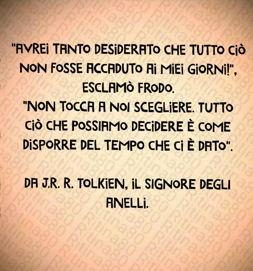 """""""Avrei tanto desiderato che tutto ciò non fosse accaduto ai miei giorni!"""", esclamò Frodo. """"Non tocca a noi scegliere. Tutto ciò che possiamo decidere è come disporre del tempo che ci è dato"""".  da J.R. R. Tolkien, Il Signore degli anelli."""