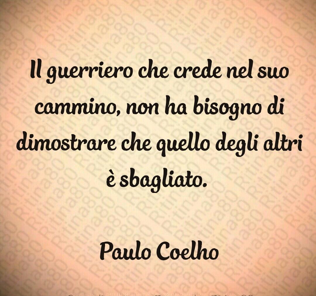 Il guerriero che crede nel suo cammino, non ha bisogno di dimostrare che quello degli altri è sbagliato.   Paulo Coelho