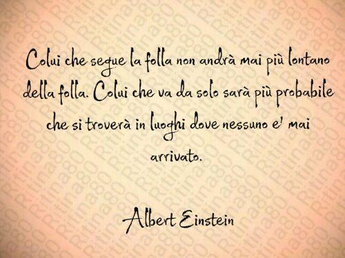 Colui che segue la folla non andrà mai più lontano della folla. Colui che va da solo sarà più probabile che si troverà in luoghi dove nessuno e' mai arrivato.   Albert Einstein