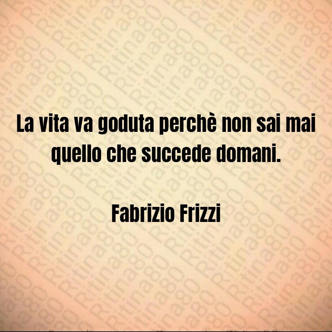 La vita va goduta perchè non sai mai quello che succede domani. Fabrizio Frizzi