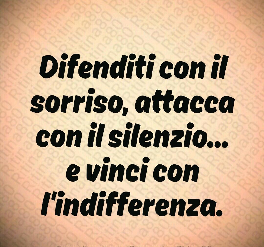 Difenditi con il sorriso, attacca con il silenzio... e vinci con l'indifferenza.