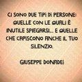 Ci sono due tipi di persone: quelle con le quali è inutile spiegarsi.... e quelle che capiscono anche il tuo silenzio. Giuseppe Donadei