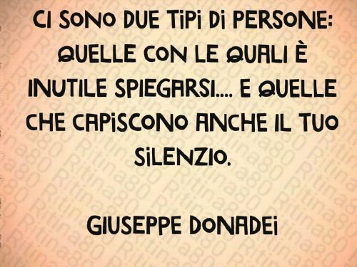 Ci sono due tipi di persone: quelle con le quali è inutile spiegarsi…. e quelle che capiscono anche il tuo silenzio.  Giuseppe Donadei