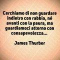 Cerchiamo di non guardare indietro con rabbia, né avanti con la paura, ma guardiamoci attorno con consapevolezza... James Thurber