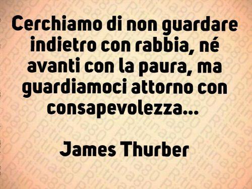 Cerchiamo di non guardare indietro con rabbia, né avanti con la paura, ma guardiamoci attorno con consapevolezza…   James Thurber